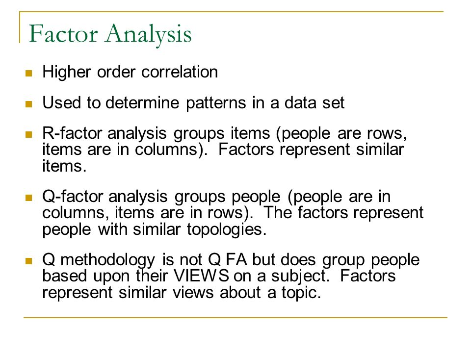 Factor Analysis Higher order correlation Used to determine patterns in a data set R-factor analysis groups items (people are rows, items are in column