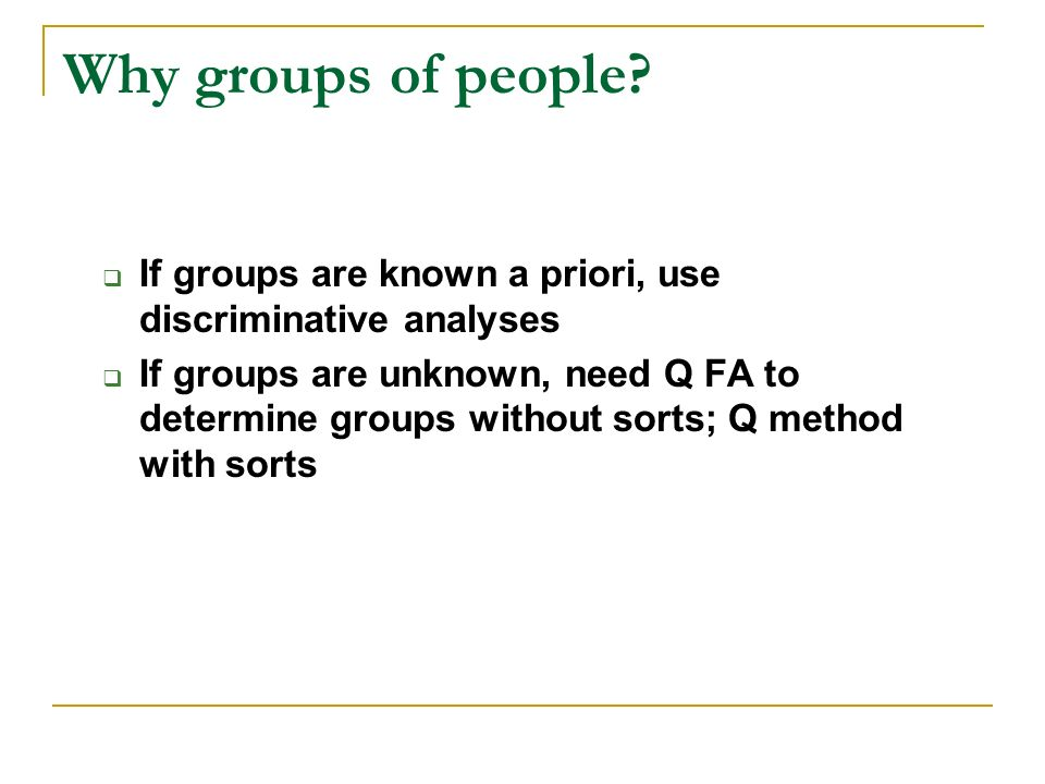 Why groups of people? If groups are known a priori, use discriminative analyses If groups are unknown, need Q FA to determine groups without sorts; Q