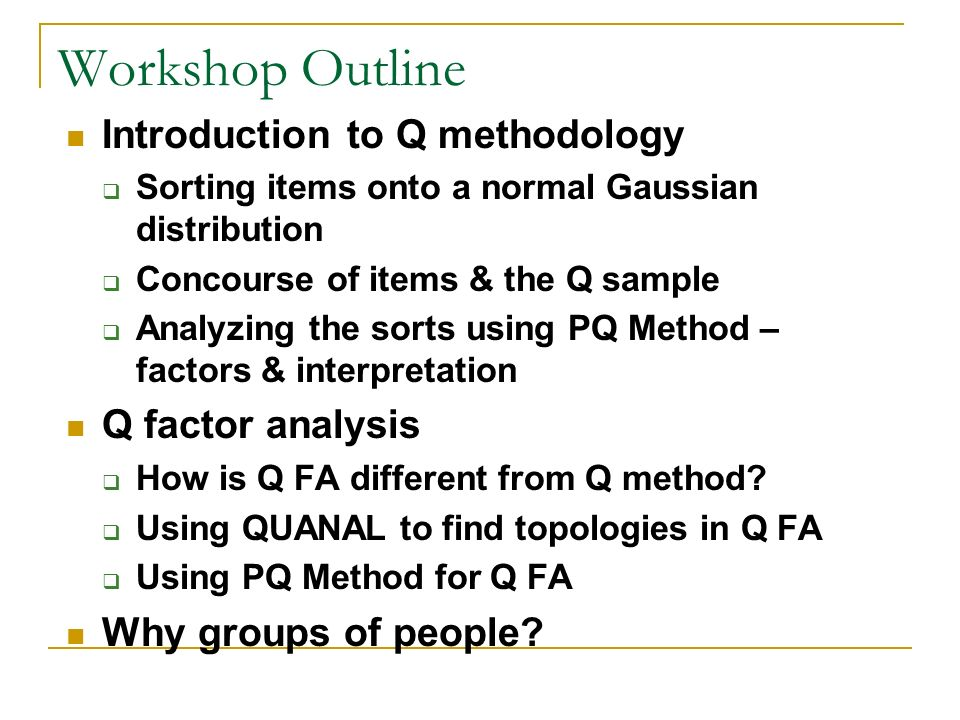 Workshop Outline Introduction to Q methodology Sorting items onto a normal Gaussian distribution Concourse of items & the Q sample Analyzing the sorts
