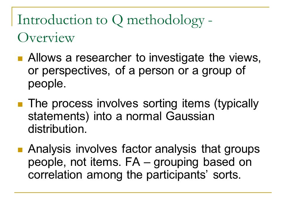 Introduction to Q methodology - Overview Allows a researcher to investigate the views, or perspectives, of a person or a group of people. The process