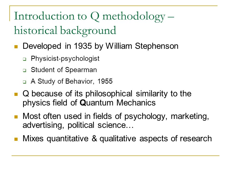 Introduction to Q methodology – historical background Developed in 1935 by William Stephenson Physicist-psychologist Student of Spearman A Study of Be
