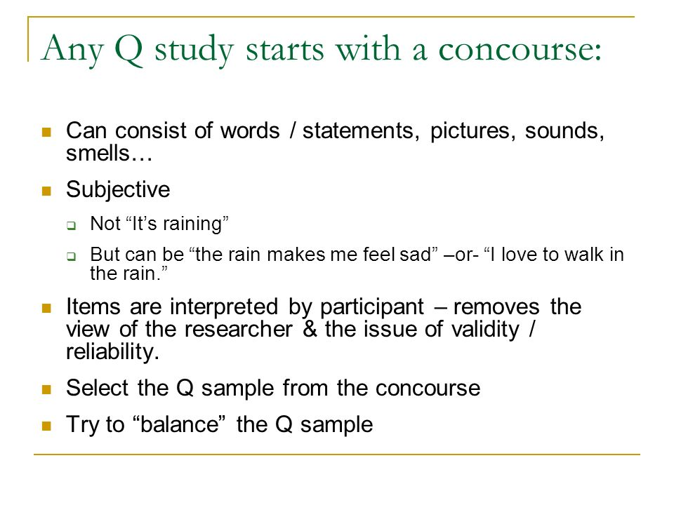 Any Q study starts with a concourse: Can consist of words / statements, pictures, sounds, smells… Subjective Not Its raining But can be the rain makes
