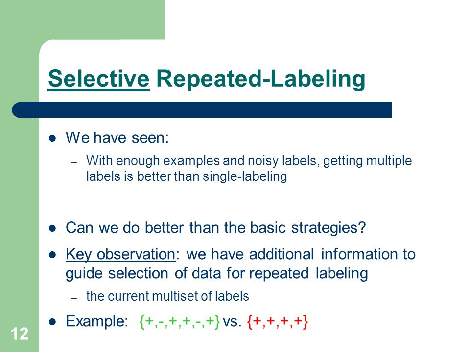 12 Selective Repeated-Labeling We have seen: – With enough examples and noisy labels, getting multiple labels is better than single-labeling Can we do