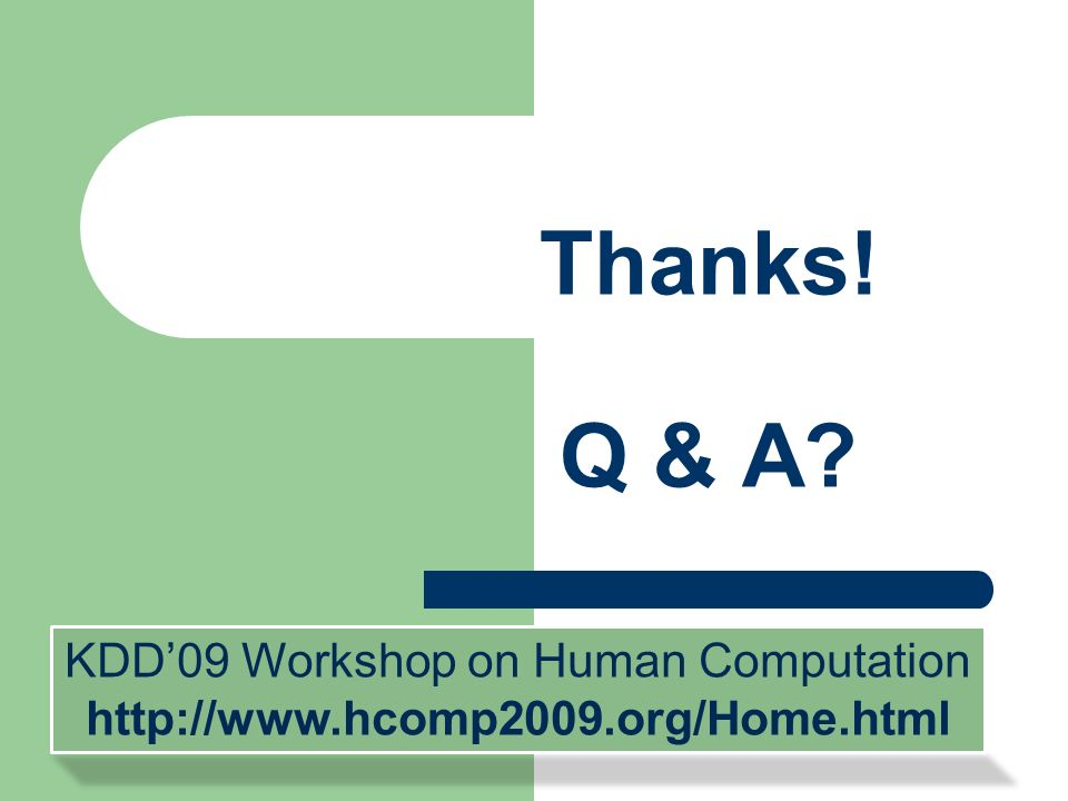 Thanks! Q & A? KDD09 Workshop on Human Computation http://www.hcomp2009.org/Home.html