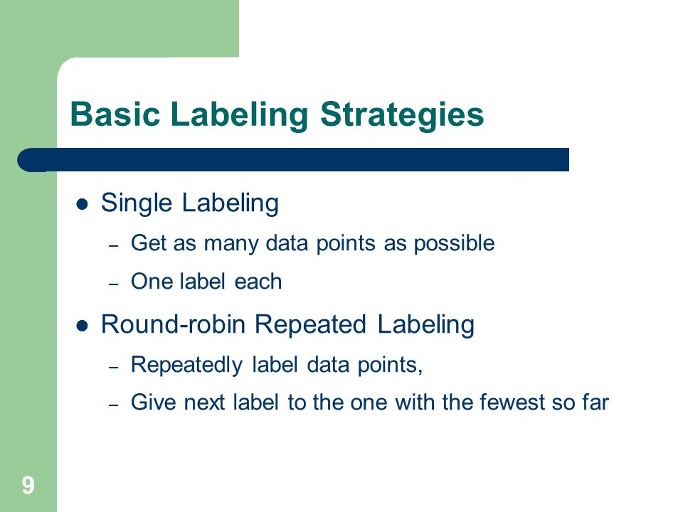 9 Basic Labeling Strategies Single Labeling – Get as many data points as possible – One label each Round-robin Repeated Labeling – Repeatedly label da