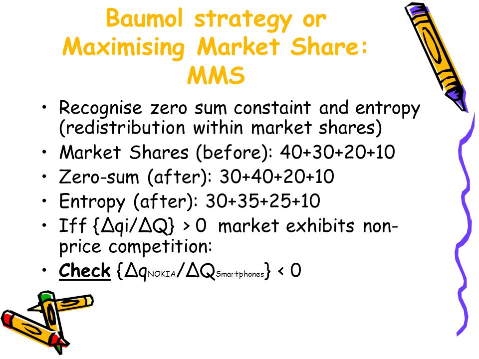 Baumol strategy or Maximising Market Share: MMS Recognise zero sum constaint and entropy (redistribution within market shares) Market Shares (before):
