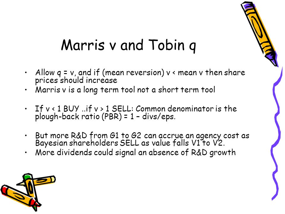 Marris v and Tobin q Allow q = v, and if (mean reversion) v < mean v then share prices should increase Marris v is a long term tool not a short term t