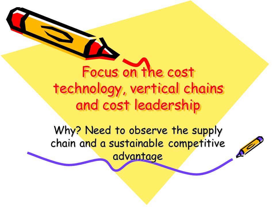 Focus on the cost technology, vertical chains and cost leadership Why? Need to observe the supply chain and a sustainable competitive advantage