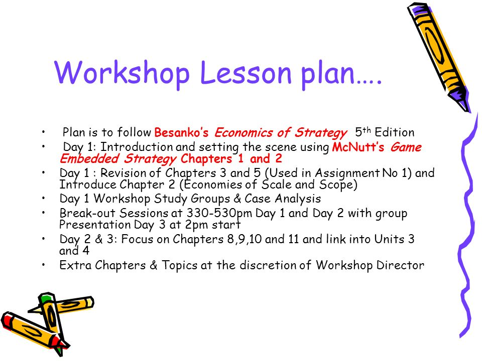 Workshop Lesson plan…. Plan is to follow Besankos Economics of Strategy 5 th Edition Day 1: Introduction and setting the scene using McNutts Game Embe