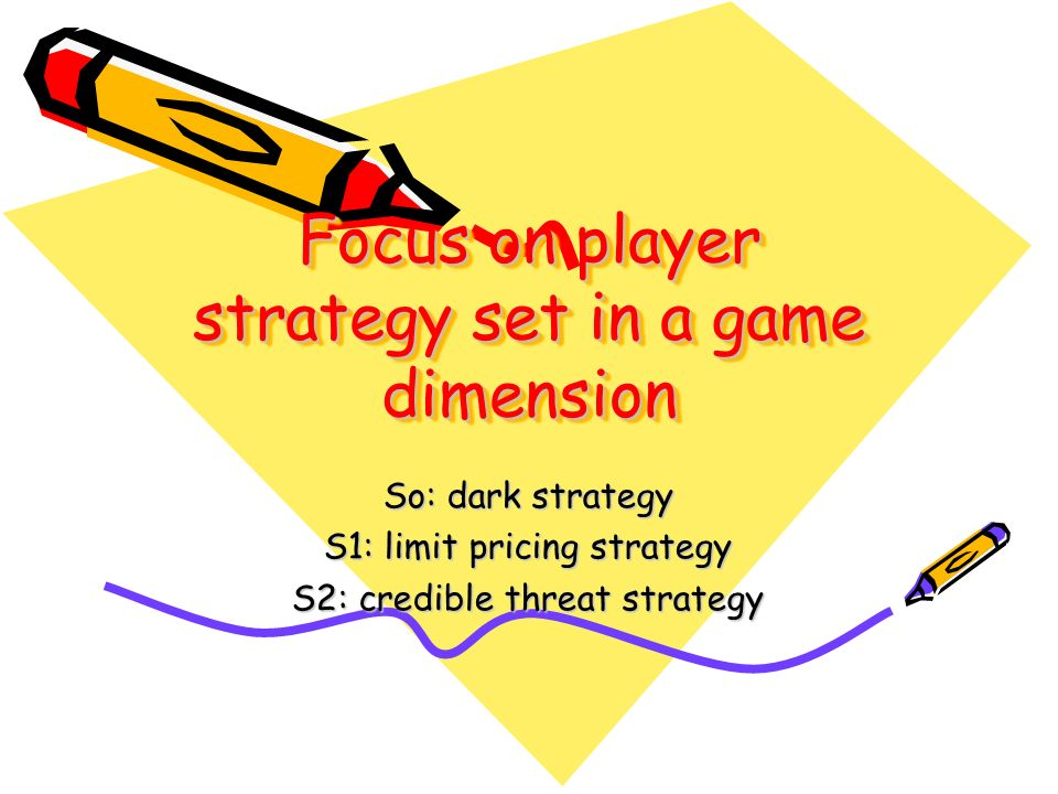 Focus on player strategy set in a game dimension So: dark strategy S1: limit pricing strategy S2: credible threat strategy