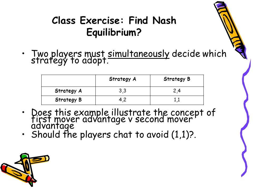 Class Exercise: Find Nash Equilibrium? Two players must simultaneously decide which strategy to adopt. Does this example illustrate the concept of fir