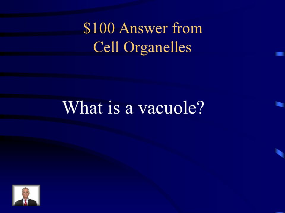 $100 Question from Cell Organelles Storage areas of the cell – stores food water and wastes.