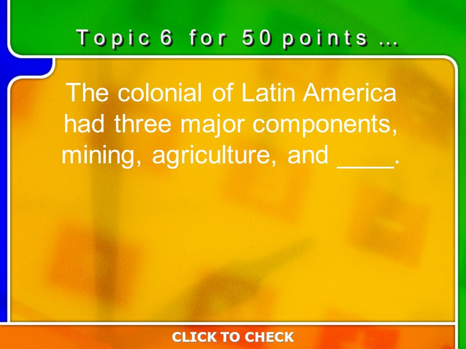 6:506:50 The colonial of Latin America had three major components, mining, agriculture, and ____.