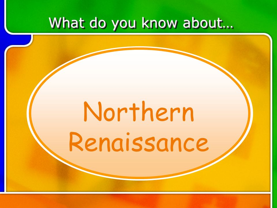 TOPIC 5 What do you know about… Northern Renaissance