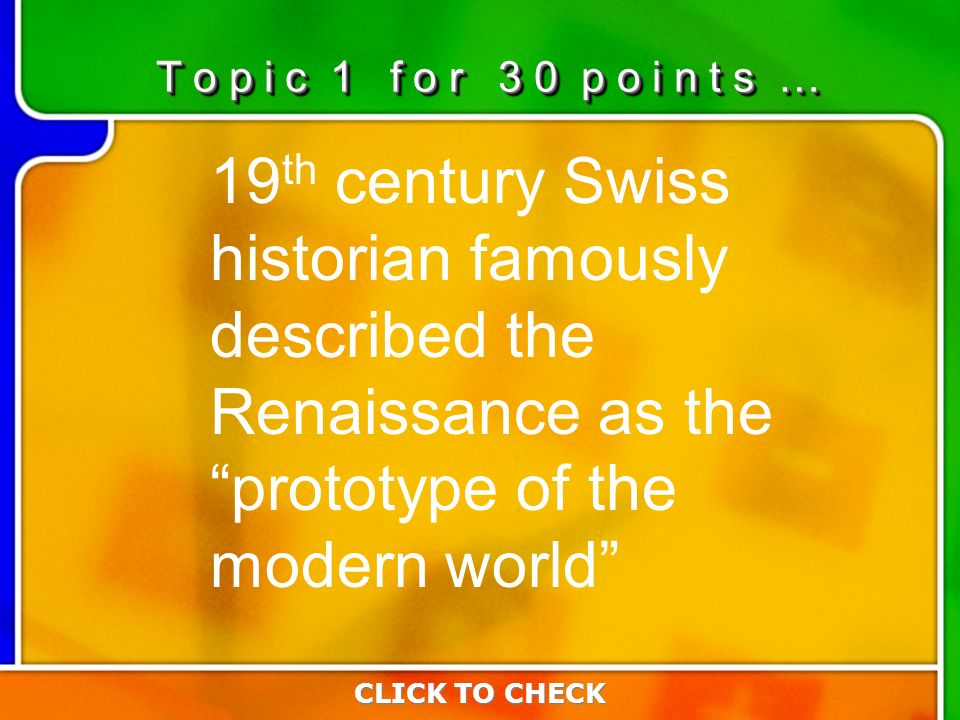 1:301:30 19 th century Swiss historian famously described the Renaissance as the prototype of the modern world CLICK TO CHECK T o p i c 1 f o r 3 0 p o i n t s …