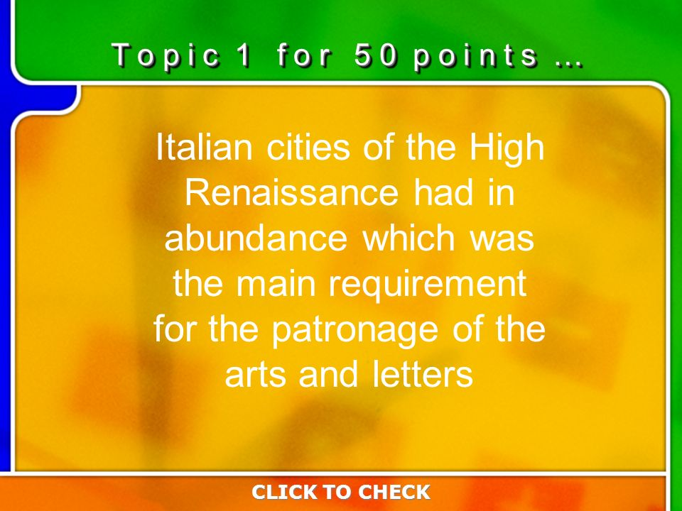 1:501:50 Italian cities of the High Renaissance had in abundance which was the main requirement for the patronage of the arts and letters CLICK TO CHECK T o p i c 1 f o r 5 0 p o i n t s …