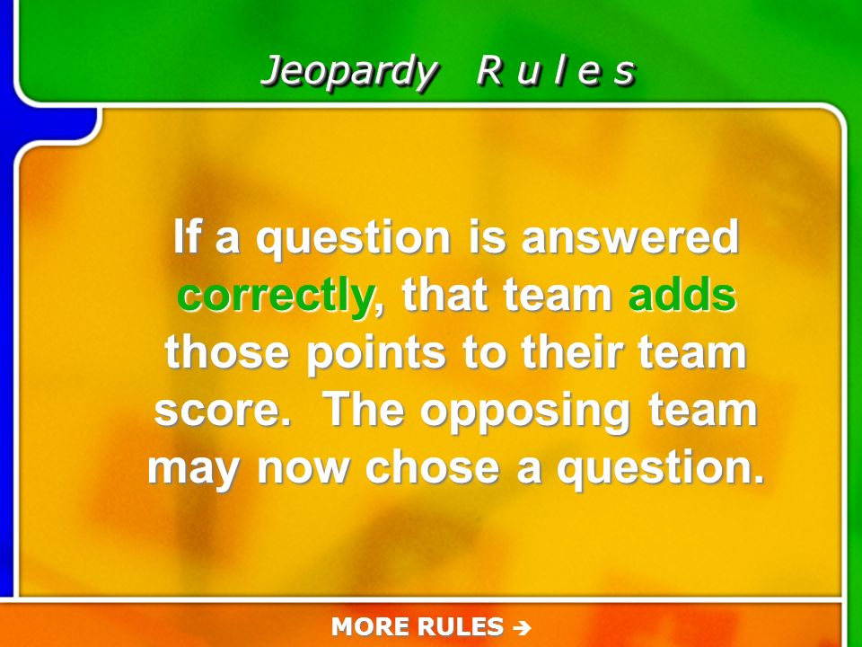 Game Rules Jeopardy R u l e s If a question is answered correctly, that team adds those points to their team score.