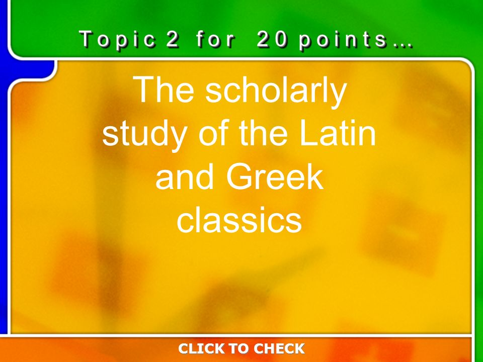 2:202:20 The scholarly study of the Latin and Greek classics CLICK TO CHECK T o p i c 2 f o r 2 0 p o i n t s …
