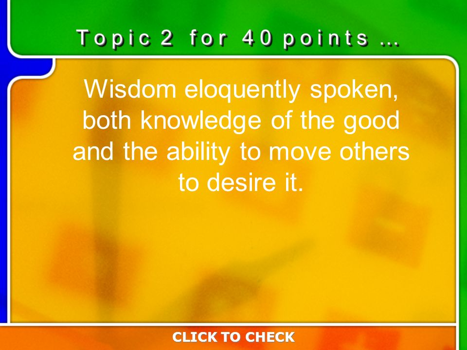 2:402:40 Wisdom eloquently spoken, both knowledge of the good and the ability to move others to desire it.