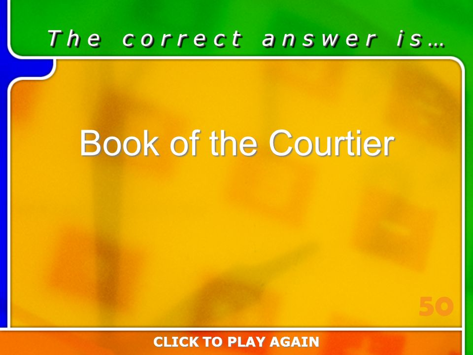 2:50 Answer T h e c o r r e c t a n s w e r i s … Book of the Courtier CLICK TO PLAY AGAIN 50