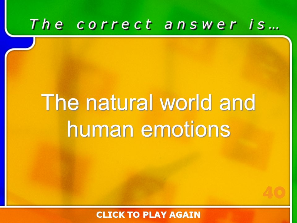 3:40 Answer T h e c o r r e c t a n s w e r i s … The natural world and human emotions CLICK TO PLAY AGAIN 40