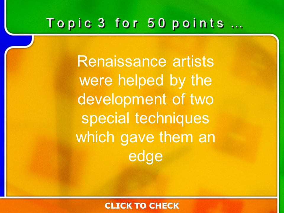 3:503:50 Renaissance artists were helped by the development of two special techniques which gave them an edge T o p i c 3 f o r 5 0 p o i n t s … CLICK TO CHECK