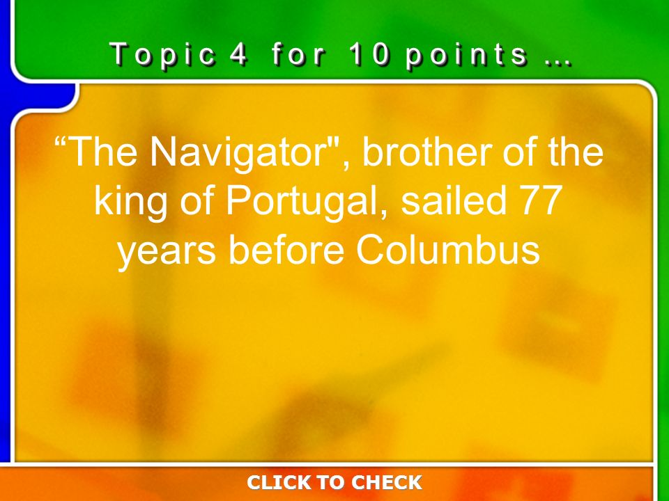 4:104:10 The Navigator , brother of the king of Portugal, sailed 77 years before Columbus CLICK TO CHECK T o p i c 4 f o r 1 0 p o i n t s …