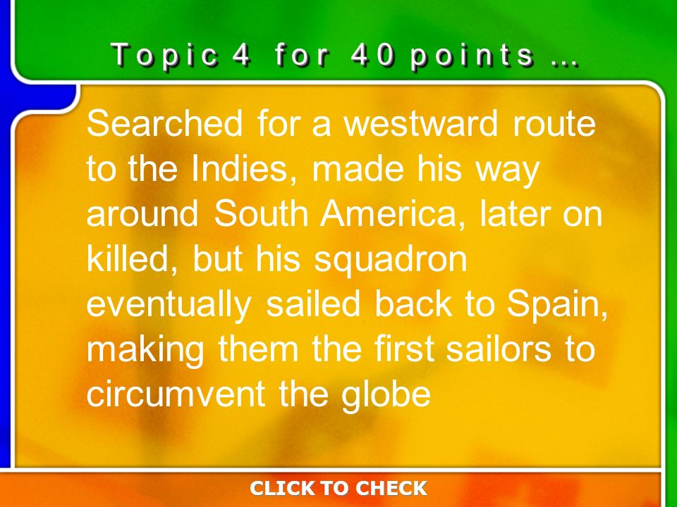 4:404:40 Searched for a westward route to the Indies, made his way around South America, later on killed, but his squadron eventually sailed back to Spain, making them the first sailors to circumvent the globe CLICK TO CHECK T o p i c 4 f o r 4 0 p o i n t s …