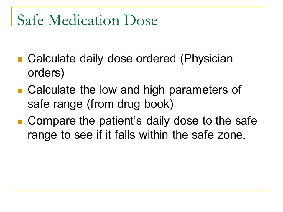 Safe Medication Dose Calculate daily dose ordered (Physician orders) Calculate the low and high parameters of safe range (from drug book) Compare the