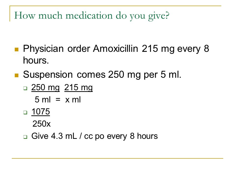 How much medication do you give? Physician order Amoxicillin 215 mg every 8 hours. Suspension comes 250 mg per 5 ml. 250 mg 215 mg 5 ml = x ml 1075 25