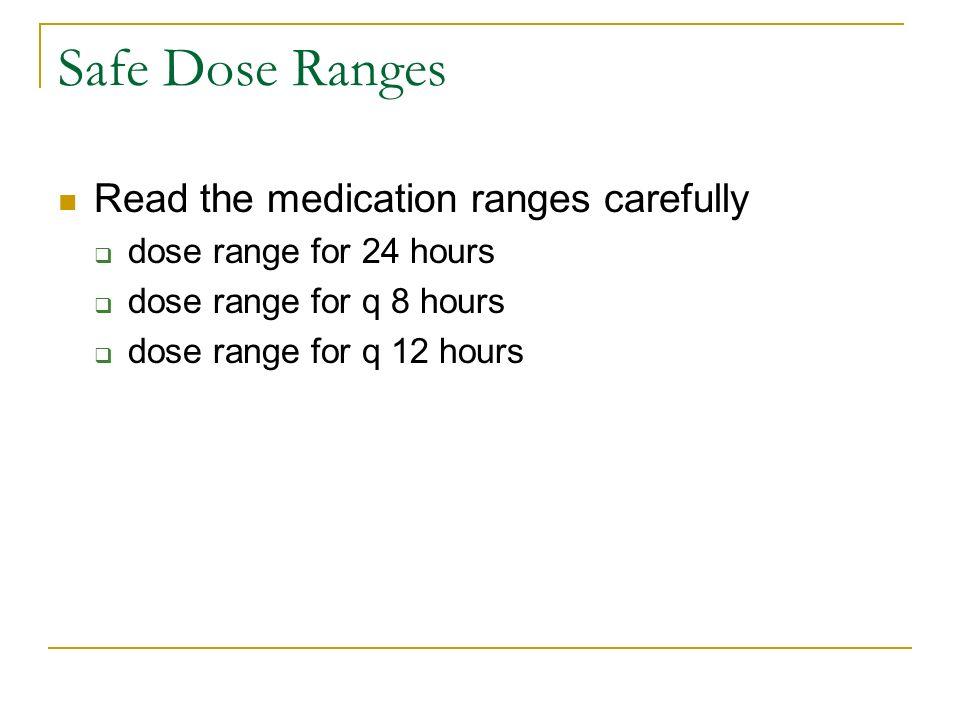 Safe Dose Ranges Read the medication ranges carefully dose range for 24 hours dose range for q 8 hours dose range for q 12 hours