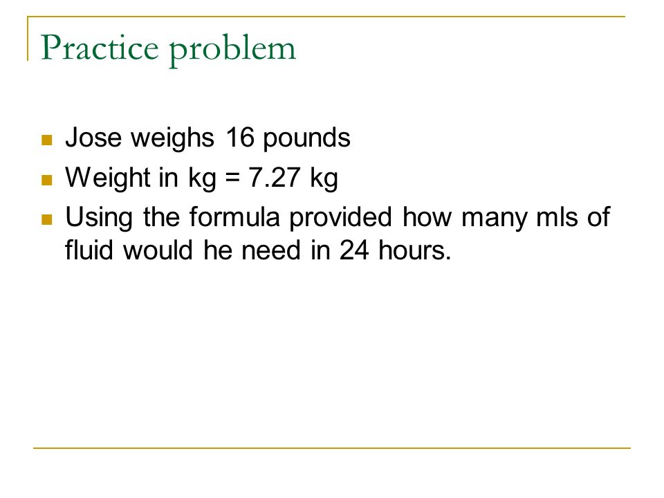 Practice problem Jose weighs 16 pounds Weight in kg = 7.27 kg Using the formula provided how many mls of fluid would he need in 24 hours.