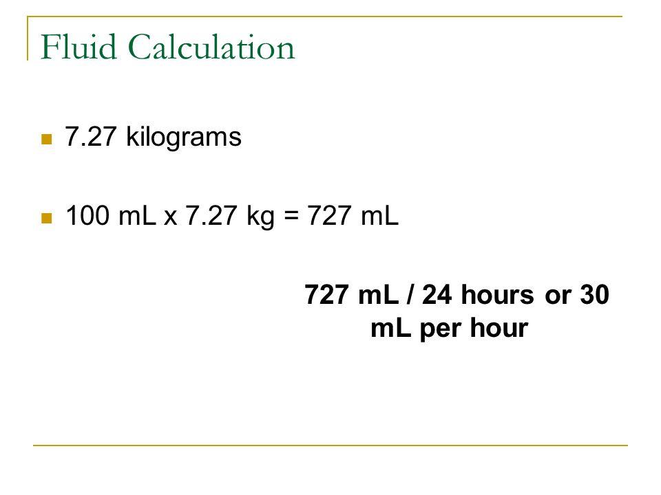Fluid Calculation 7.27 kilograms 100 mL x 7.27 kg = 727 mL 727 mL / 24 hours or 30 mL per hour