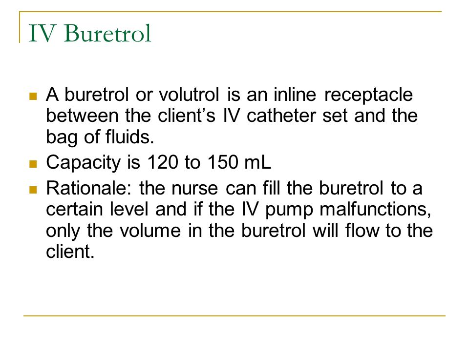 A buretrol or volutrol is an inline receptacle between the clients IV catheter set and the bag of fluids. Capacity is 120 to 150 mL Rationale: the nur