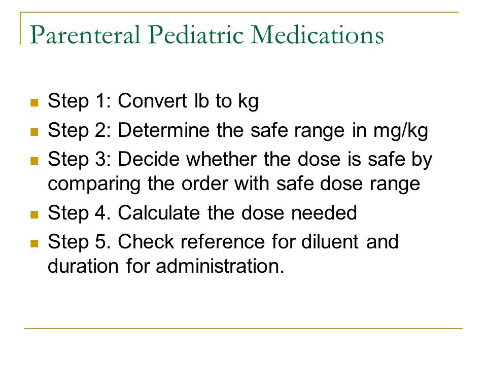 Parenteral Pediatric Medications Step 1: Convert lb to kg Step 2: Determine the safe range in mg/kg Step 3: Decide whether the dose is safe by compari