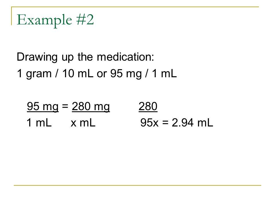 Example #2 Drawing up the medication: 1 gram / 10 mL or 95 mg / 1 mL 95 mg = 280 mg 280 1 mL x mL 95x = 2.94 mL