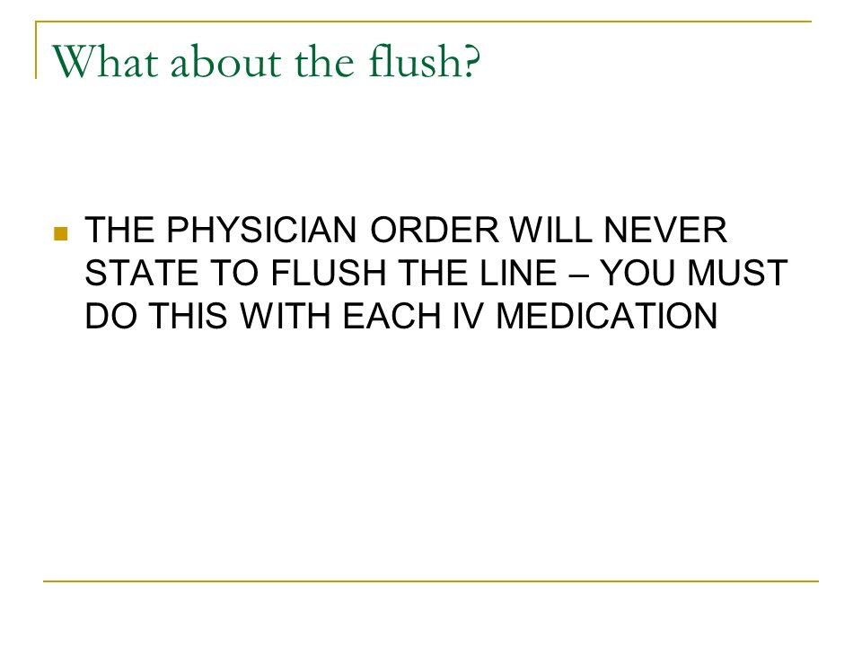 What about the flush? THE PHYSICIAN ORDER WILL NEVER STATE TO FLUSH THE LINE – YOU MUST DO THIS WITH EACH IV MEDICATION