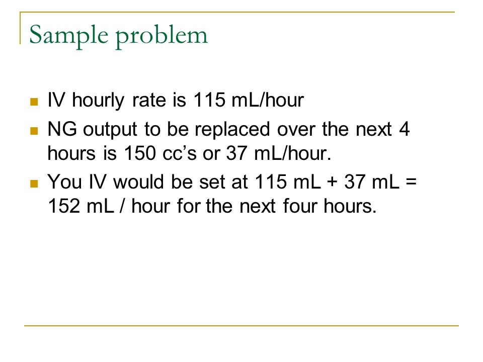 Sample problem IV hourly rate is 115 mL/hour NG output to be replaced over the next 4 hours is 150 ccs or 37 mL/hour. You IV would be set at 115 mL +