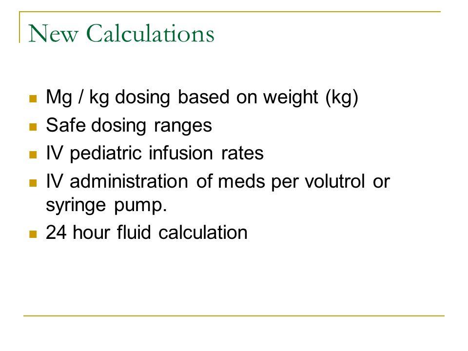 New Calculations Mg / kg dosing based on weight (kg) Safe dosing ranges IV pediatric infusion rates IV administration of meds per volutrol or syringe