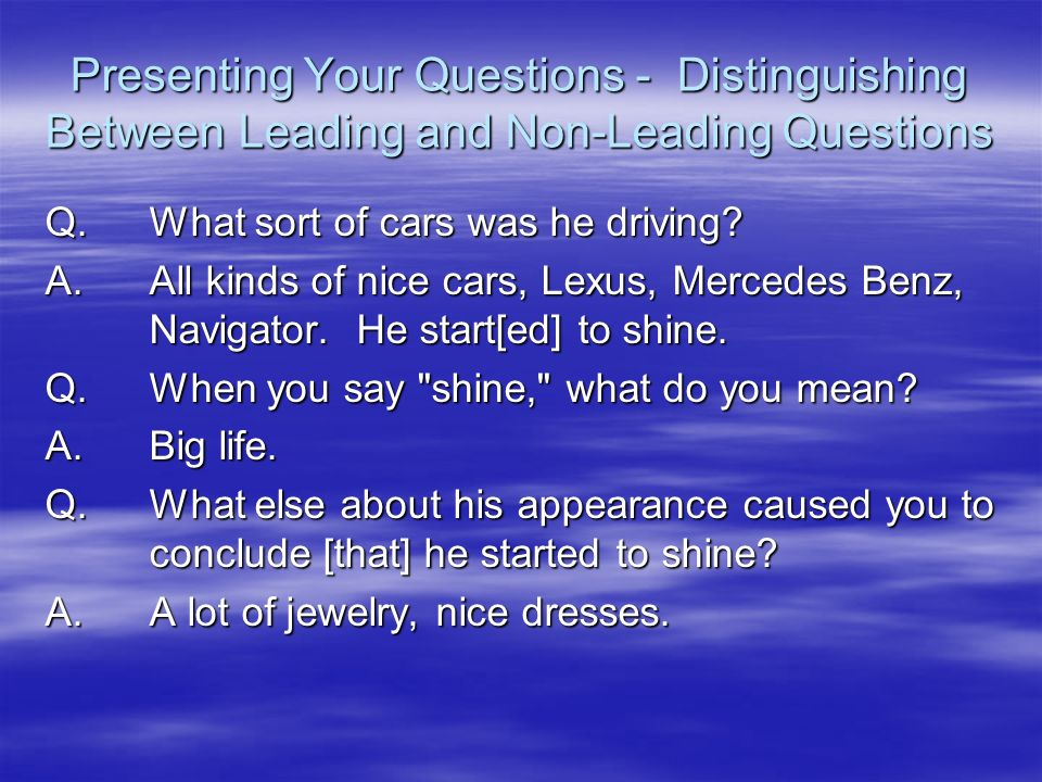 Presenting Your Questions - Distinguishing Between Leading and Non-Leading Questions Q.What sort of cars was he driving? A.All kinds of nice cars, Lex