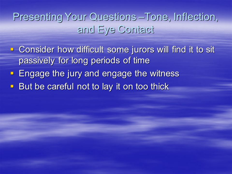 Presenting Your Questions –Tone, Inflection, and Eye Contact Consider how difficult some jurors will find it to sit passively for long periods of time