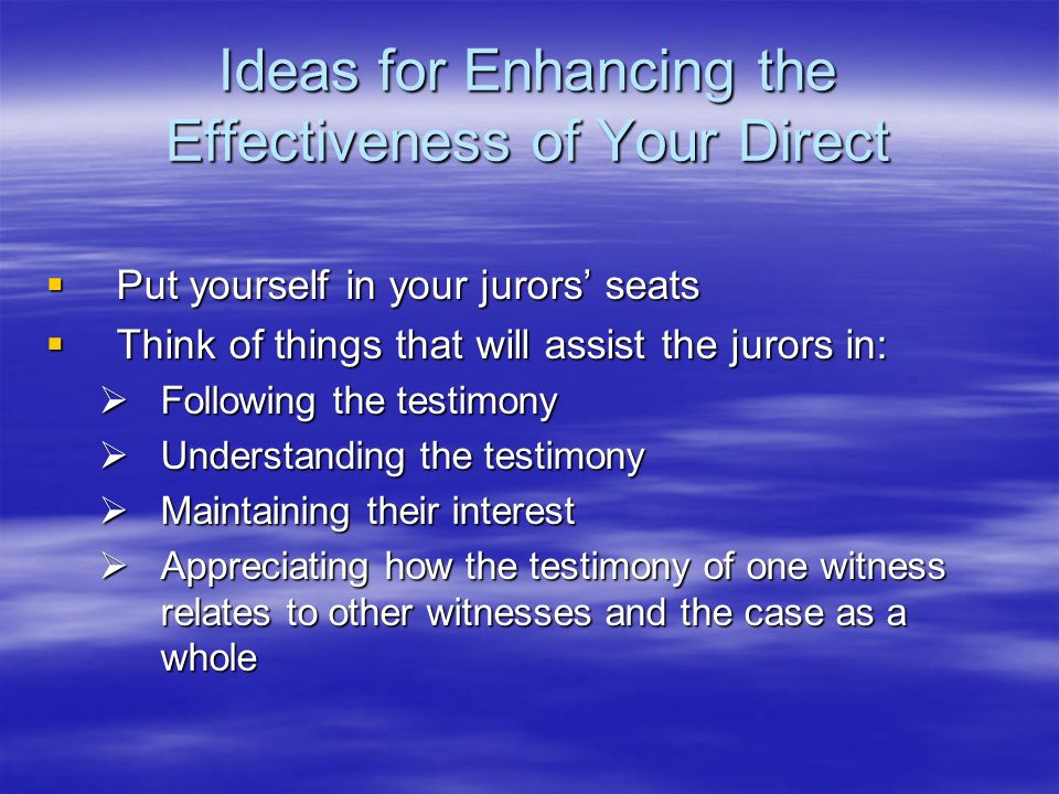 Ideas for Enhancing the Effectiveness of Your Direct Put yourself in your jurors seats Put yourself in your jurors seats Think of things that will ass