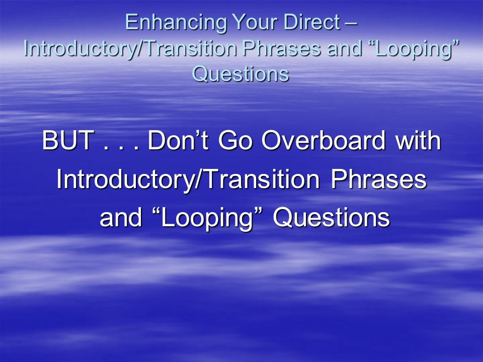 Enhancing Your Direct – Introductory/Transition Phrases and Looping Questions BUT... Dont Go Overboard with Introductory/Transition Phrases and Loopin