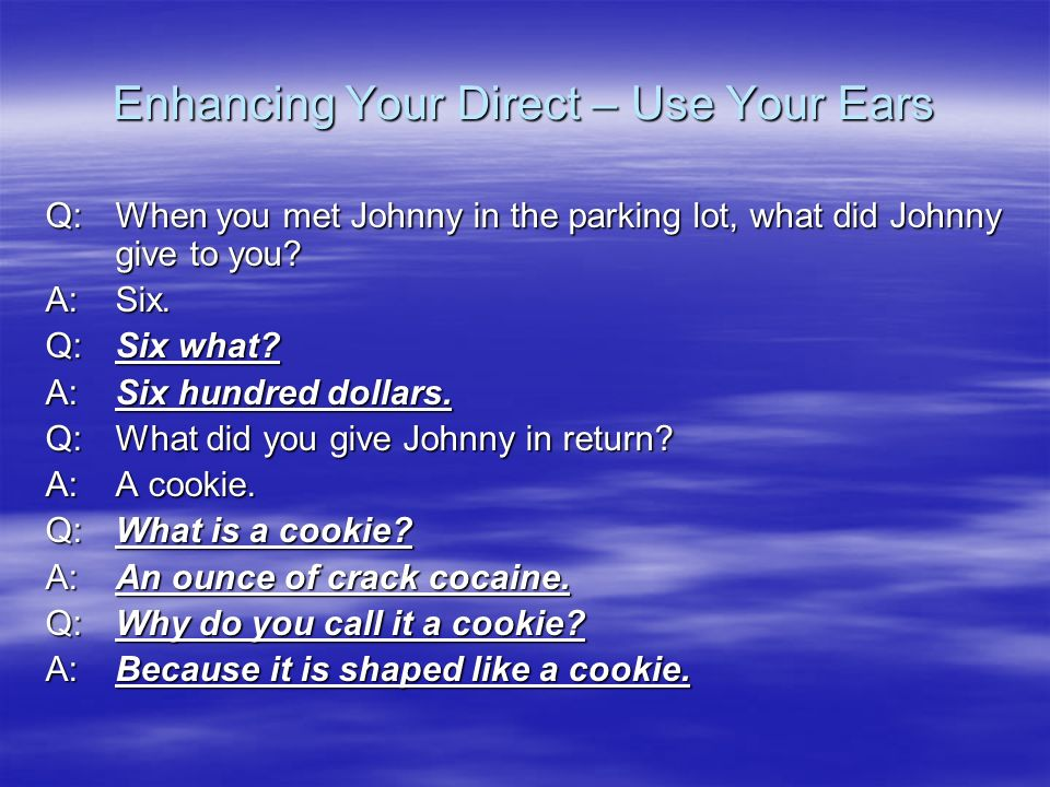 Enhancing Your Direct – Use Your Ears Q:When you met Johnny in the parking lot, what did Johnny give to you? A:Six. Q: Six what? A:Six hundred dollars