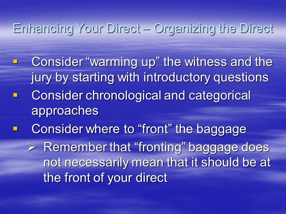 Enhancing Your Direct – Organizing the Direct Consider warming up the witness and the jury by starting with introductory questions Consider warming up