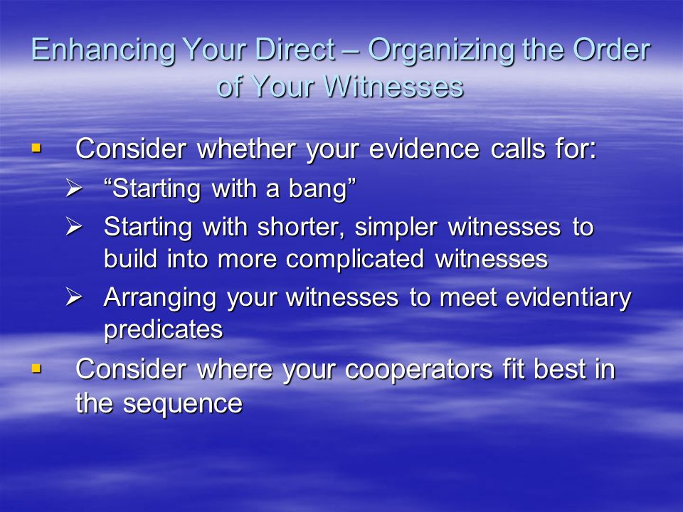 Enhancing Your Direct – Organizing the Order of Your Witnesses Consider whether your evidence calls for : Consider whether your evidence calls for : S