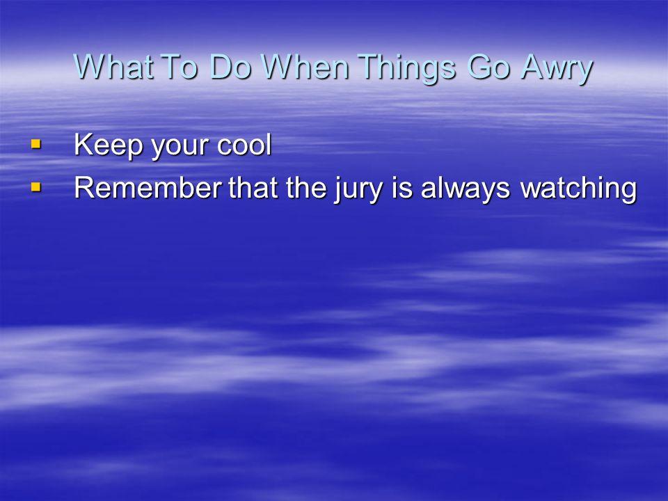 What To Do When Things Go Awry Keep your cool Keep your cool Remember that the jury is always watching Remember that the jury is always watching