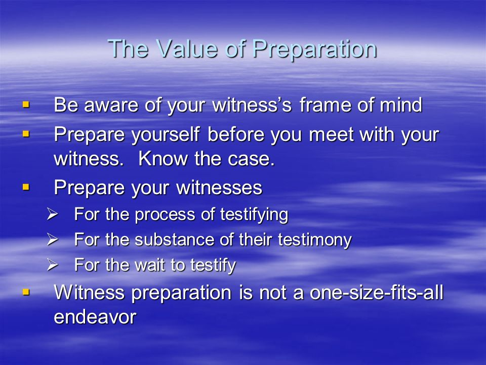 The Value of Preparation Be aware of your witnesss frame of mind Be aware of your witnesss frame of mind Prepare yourself before you meet with your wi