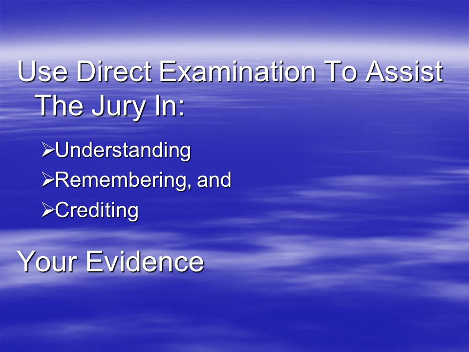Use Direct Examination To Assist The Jury In: Understanding Understanding Remembering, and Remembering, and Crediting Crediting Your Evidence