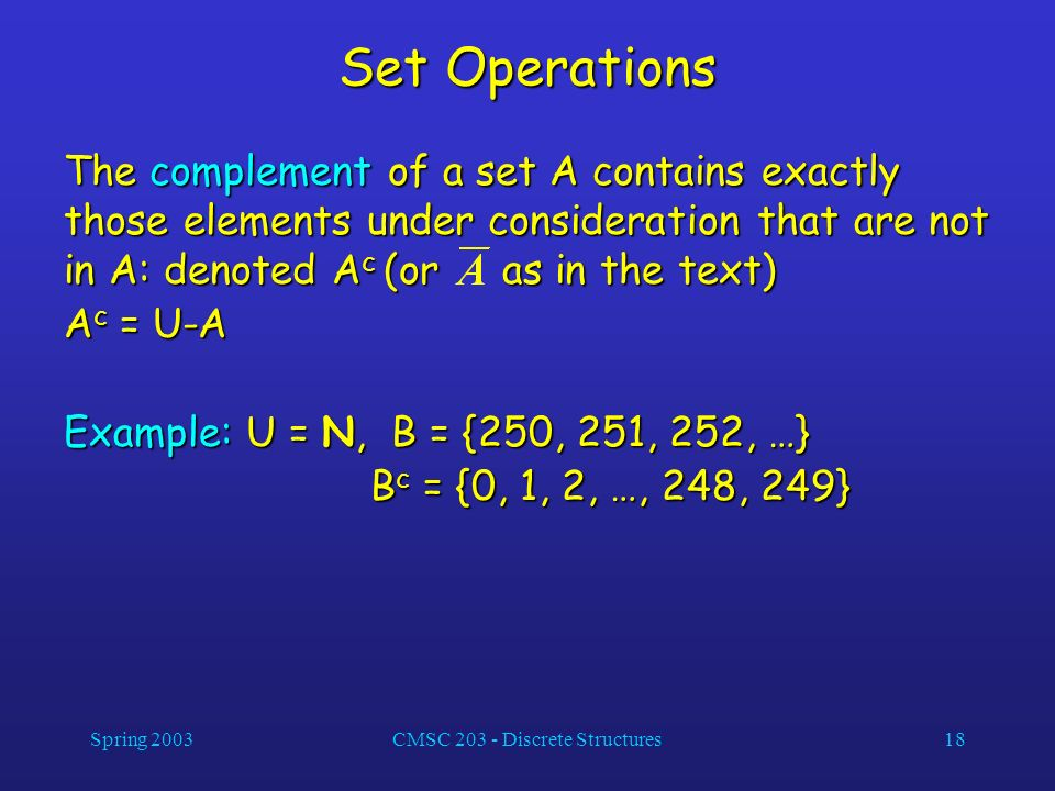 Spring 2003CMSC 203 - Discrete Structures18 Set Operations The complement of a set A contains exactly those elements under consideration that are not